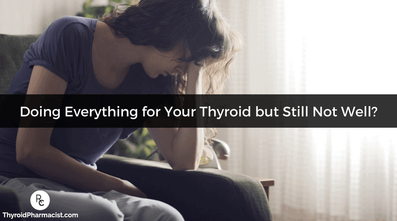Are You Doing Everything for Your Thyroid but Not Yet Well?