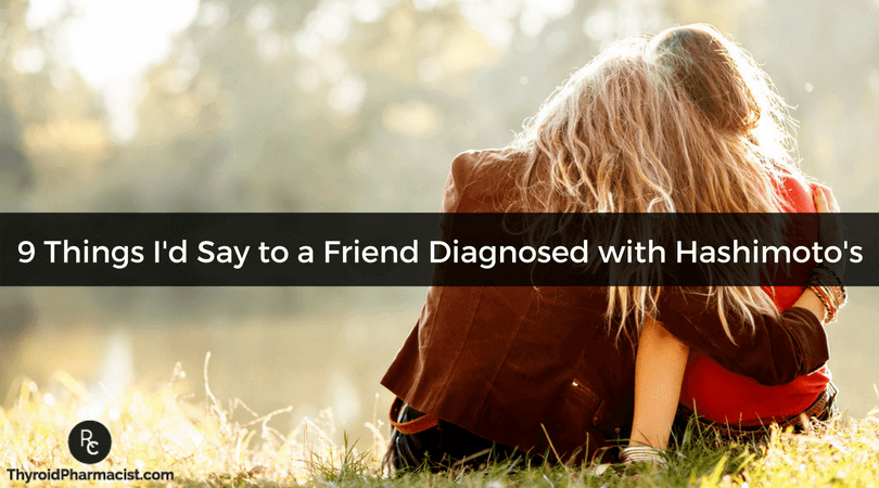 9 Things I'd Say to a Friend Diagnosed with Hashimoto's