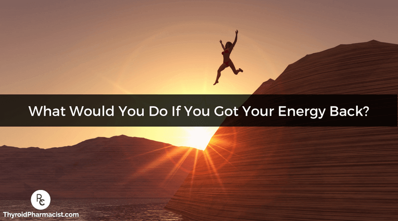 What would you do if you got your energy back?