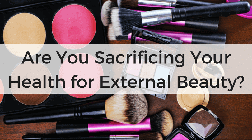 Are You Sacrificing Your Health for External Beauty?
