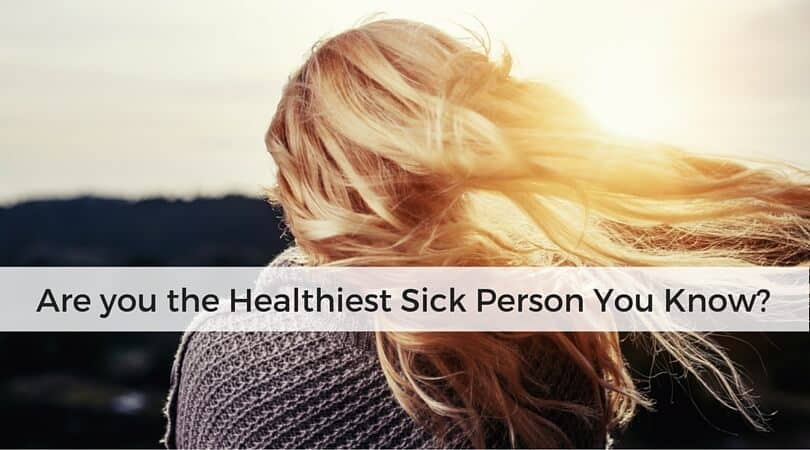 Are you the Healthiest Sick Person You Know?